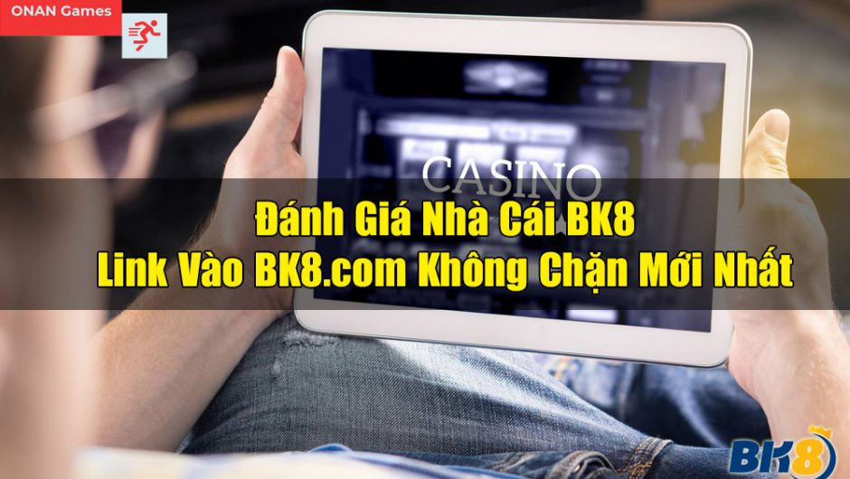 BK8 – Đánh Giá Nhà Cái BK8 & Link Vào BK8.com Mới Nhất